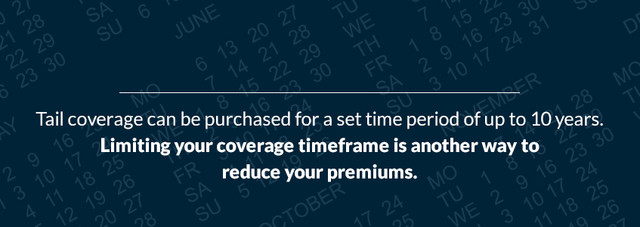 Tail coverage can be purchased for a set time period of up to 10 years. Limiting your coverage timeframe is another way to reduce your premiums.