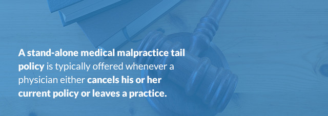 A stand-alone medical malpractice tail policy is typically offered whenever a physician either cancels his or her current policy or leaves a practice.