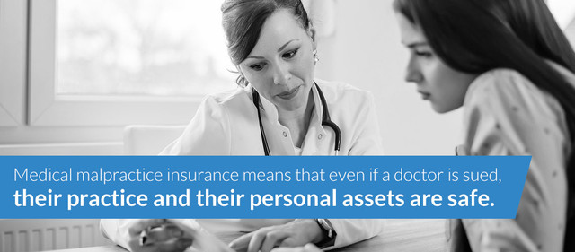 Medical malpractice insurance means that even if a doctor is sued, their practice and their personal assets are safe.