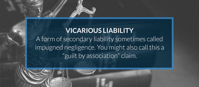 Vicarious Liability is a form of secondary liability sometimes called impugned negligence. You might call this a