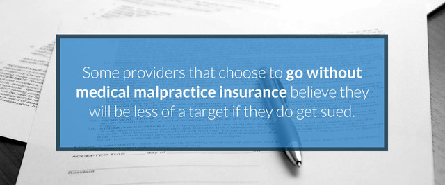 Some providers that choose to go without medical malpractice insurance believe they will be less of a target if they do get sued.