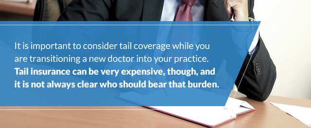 It is important to consider tail coverage while you are transitioning a new doctor into your practice. Tail insurance can be very expensive, though, and it is not always clear who should bear that burden.