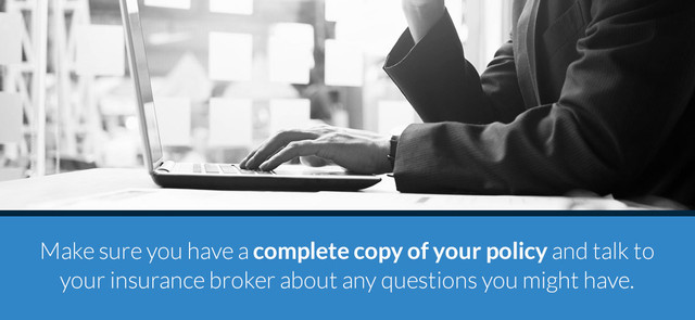 Make sure you have a complete copy of your policy and talk to your insurance broker about any questions you might have.